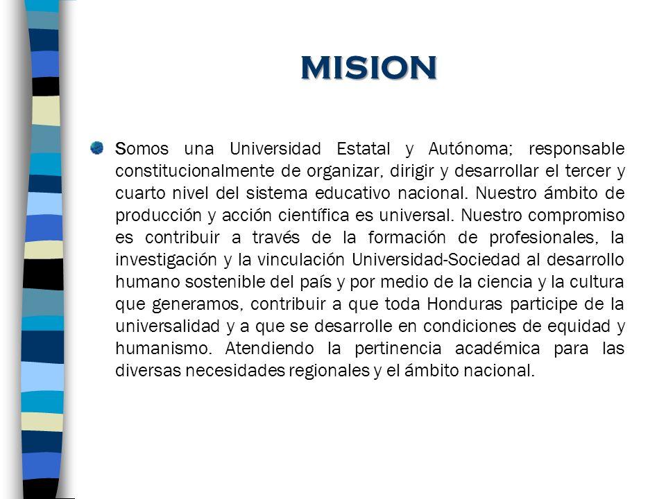 VISION DE LA UNAH AL 2015 La Institución líder de la educación superior nacional e internacional; protagonista en la transformación de la sociedad hondureña hacia el desarrollo humano sostenible, con recursos humanos del más alto nivel académico, científico y ético.