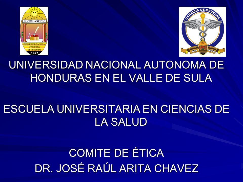UNIVERSIDAD NACIONAL AUTONOMA DE HONDURAS EN EL VALLE DE SULA ESCUELA UNIVERSITARIA EN CIENCIAS DE LA SALUD COMITE DE ÉTICA DR. JOSÉ RAÚL ARITA CHAVEZ