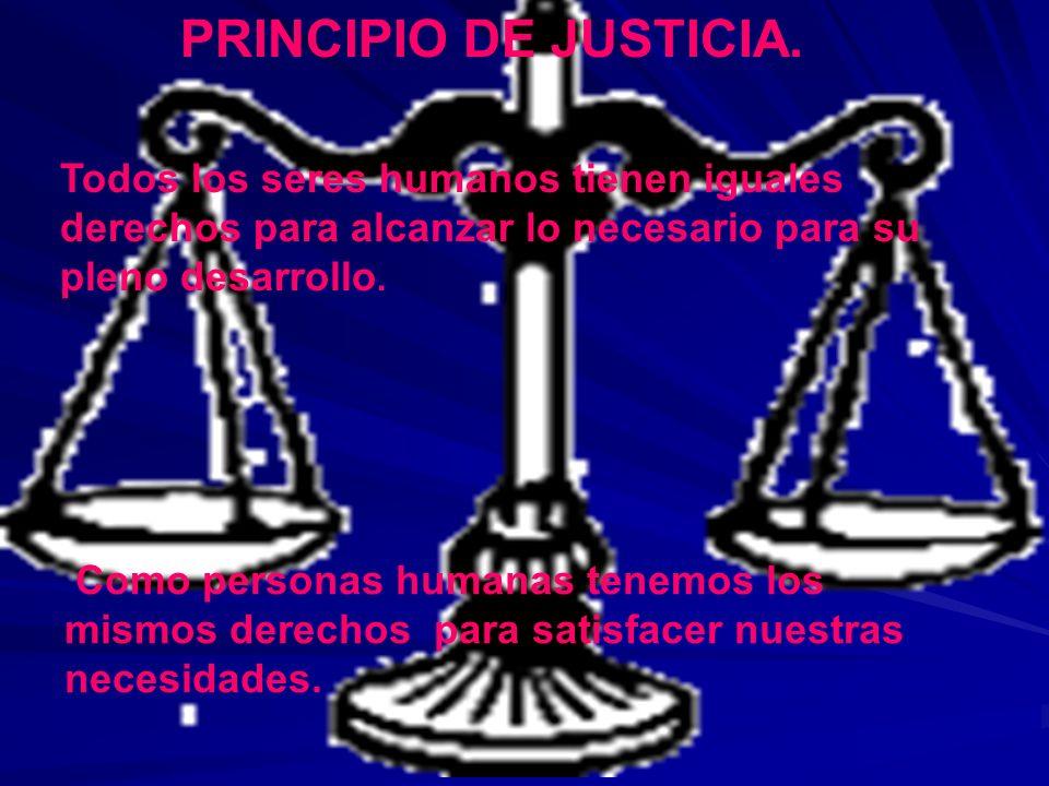 PRINCIPIO DE JUSTICIA. Todos los seres humanos tienen iguales derechos para alcanzar lo necesario para su pleno desarrollo. Como personas humanas tene
