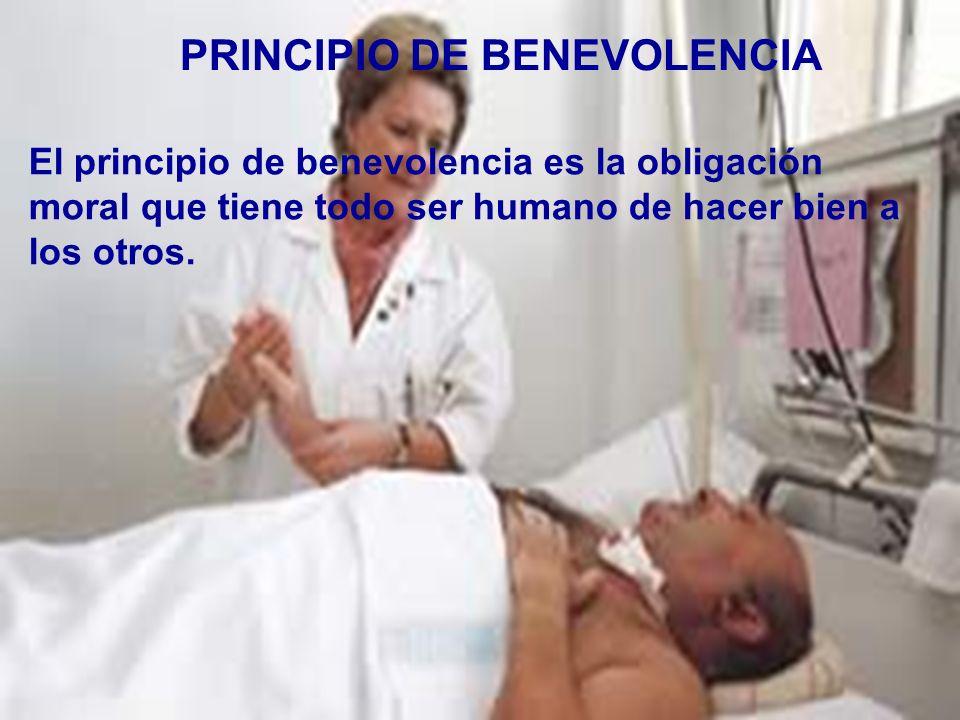PRINCIPIO DE BENEVOLENCIA El principio de benevolencia es la obligación moral que tiene todo ser humano de hacer bien a los otros.