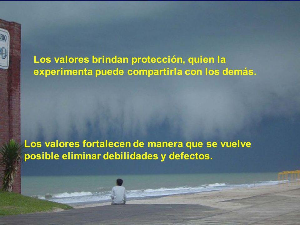 Los valores brindan protección, quien la experimenta puede compartirla con los demás. Los valores fortalecen de manera que se vuelve posible eliminar