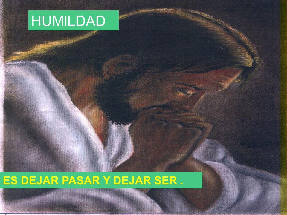 HUMILDAD ES DEJAR PASAR Y DEJAR SER.