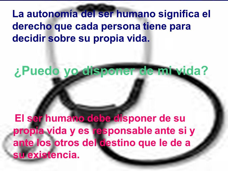 La autonomía del ser humano significa el derecho que cada persona tiene para decidir sobre su propia vida. ¿Puedo yo disponer de mi vida?. El ser huma