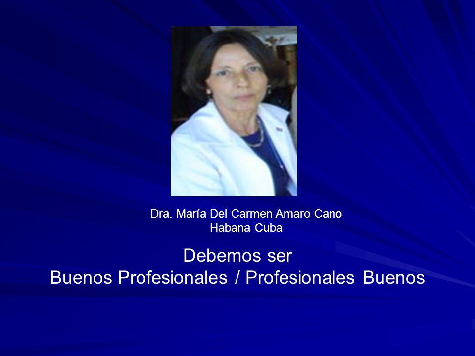 Debemos ser Buenos Profesionales / Profesionales Buenos Dra. María Del Carmen Amaro Cano Habana Cuba