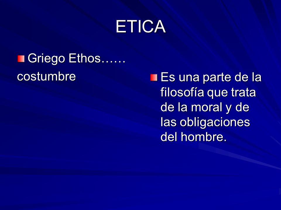 ETICA Griego Ethos…… costumbre Es una parte de la filosofía que trata de la moral y de las obligaciones del hombre.