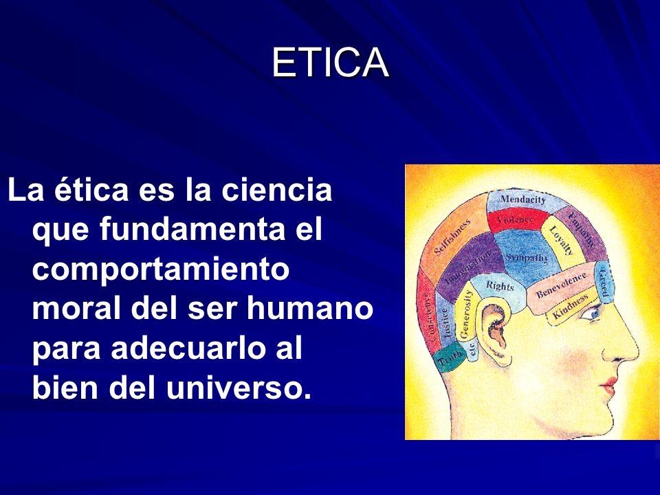 La ética es la ciencia que fundamenta el comportamiento moral del ser humano para adecuarlo al bien del universo. ETICA