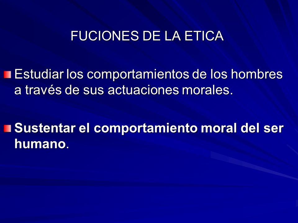 FUCIONES DE LA ETICA Estudiar los comportamientos de los hombres a través de sus actuaciones morales. Sustentar el comportamiento moral del ser humano