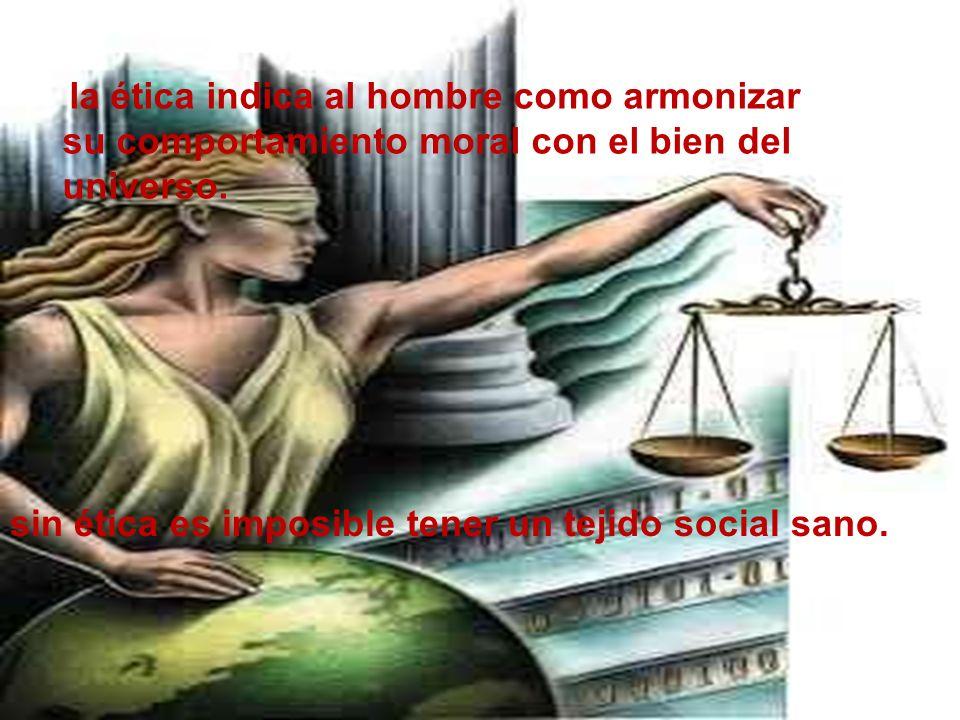 la ética indica al hombre como armonizar su comportamiento moral con el bien del universo. sin ética es imposible tener un tejido social sano.