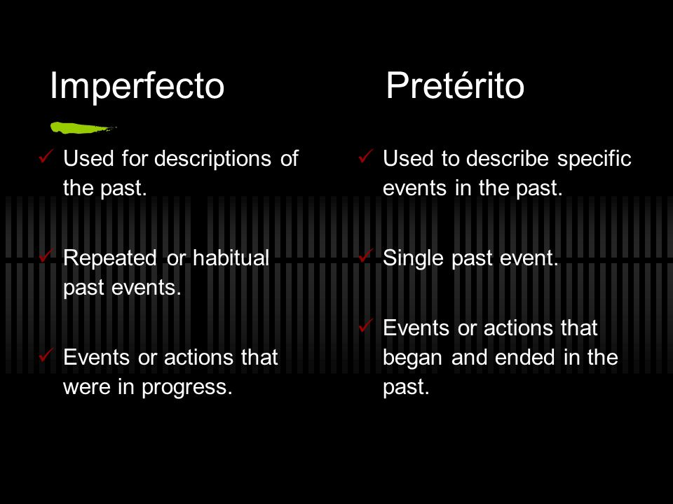 ImperfectoPretérito Used to describe specific events in the past. Single past event. Events or actions that began and ended in the past. Used for desc