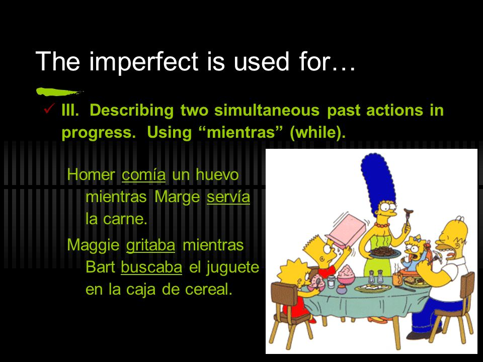 The imperfect is used for… III. Describing two simultaneous past actions in progress. Using mientras (while). Homer comía un huevo mientras Marge serv