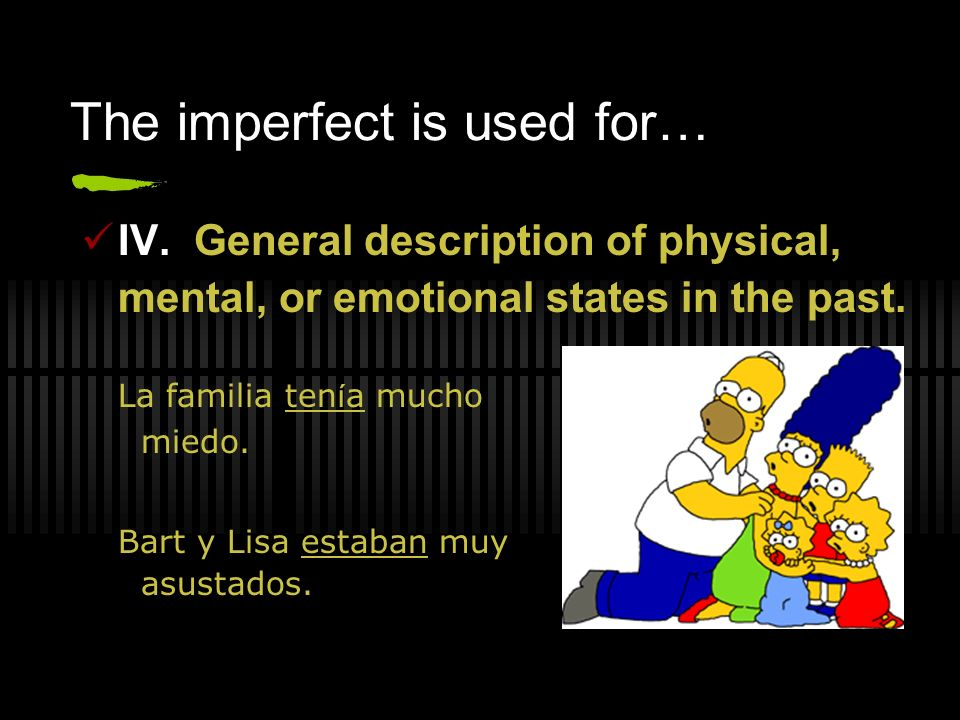 The imperfect is used for… IV. General description of physical, mental, or emotional states in the past. La familia ten í a mucho miedo. Bart y Lisa e