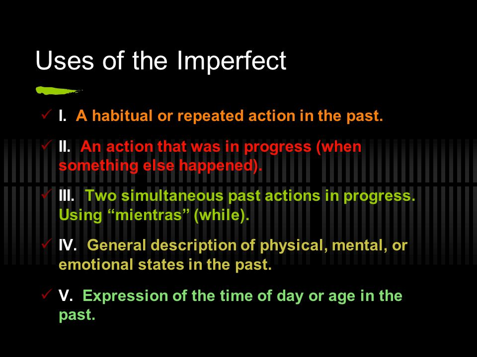 Uses of the Imperfect I. A habitual or repeated action in the past. II. An action that was in progress (when something else happened). III. Two simult