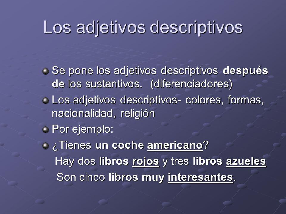 Los adjetivos descriptivos Se pone los adjetivos descriptivos después de los sustantivos. (diferenciadores) Los adjetivos descriptivos- colores, forma