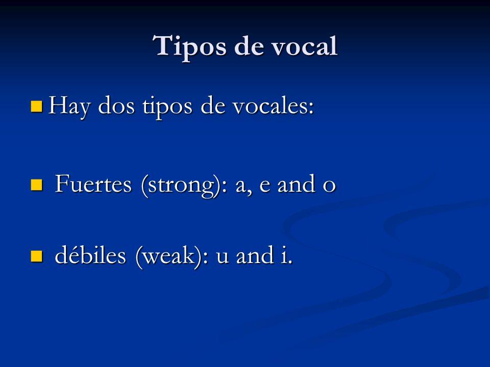 Tipos de vocal Hay dos tipos de vocales: Hay dos tipos de vocales: Fuertes (strong): a, e and o Fuertes (strong): a, e and o débiles (weak): u and i.