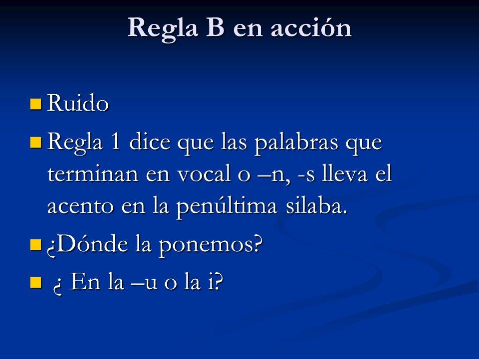 Regla B en acción Ruido Ruido Regla 1 dice que las palabras que terminan en vocal o –n, -s lleva el acento en la penúltima silaba. Regla 1 dice que la