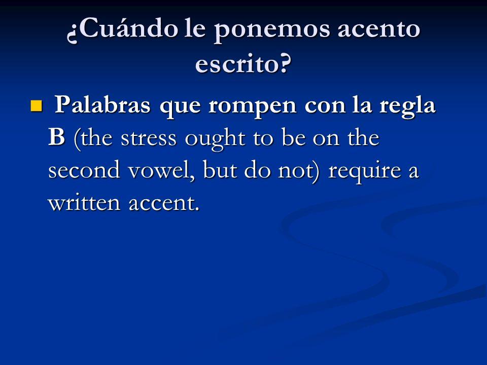 ¿Cuándo le ponemos acento escrito? Palabras que rompen con la regla B (the stress ought to be on the second vowel, but do not) require a written accen