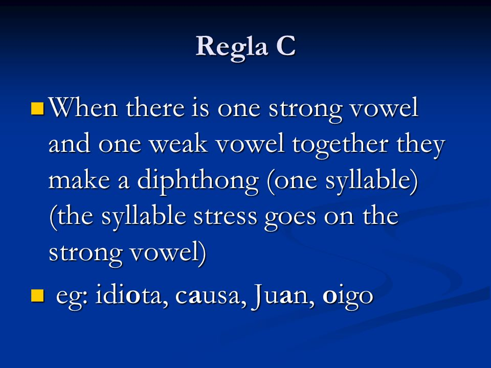 Regla C When there is one strong vowel and one weak vowel together they make a diphthong (one syllable) (the syllable stress goes on the strong vowel) When there is one strong vowel and one weak vowel together they make a diphthong (one syllable) (the syllable stress goes on the strong vowel) eg: idiota, causa, Juan, oigo eg: idiota, causa, Juan, oigo