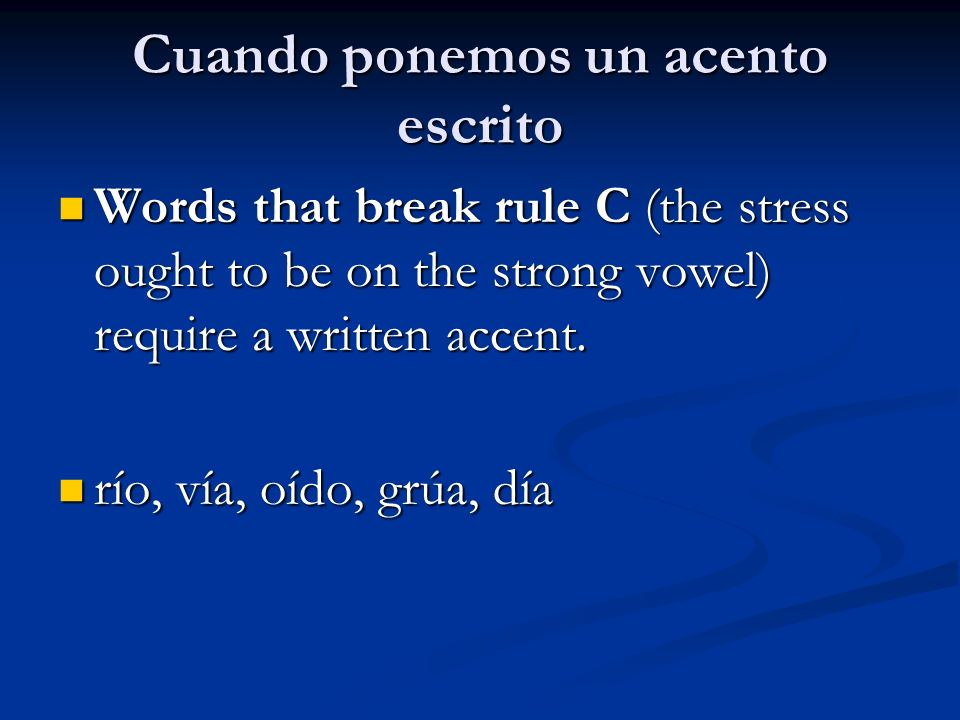Cuando ponemos un acento escrito Words that break rule C (the stress ought to be on the strong vowel) require a written accent.