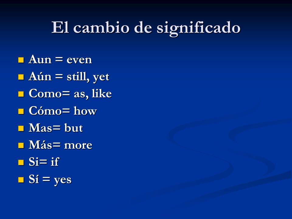 El cambio de significado Aun = even Aun = even Aún = still, yet Aún = still, yet Como= as, like Como= as, like Cómo= how Cómo= how Mas= but Mas= but M
