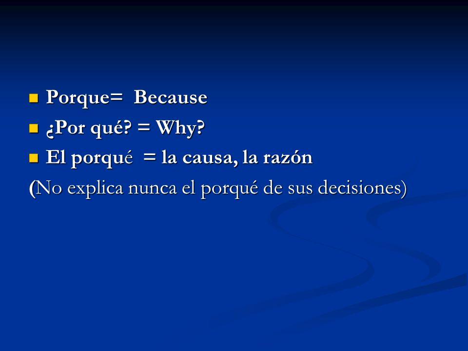 Porque= Because Porque= Because ¿Por qué? = Why? ¿Por qué? = Why? El porqué = la causa, la razón El porqué = la causa, la razón (No explica nunca el p