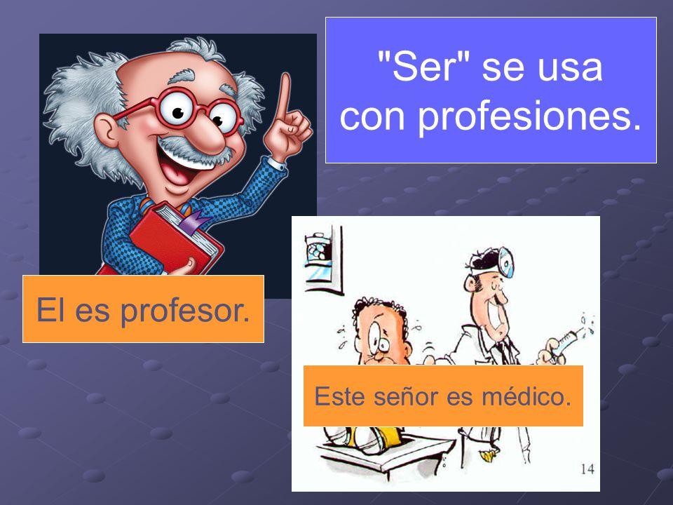 Ser se usa con profesiones. El es profesor. Este señor es médico.