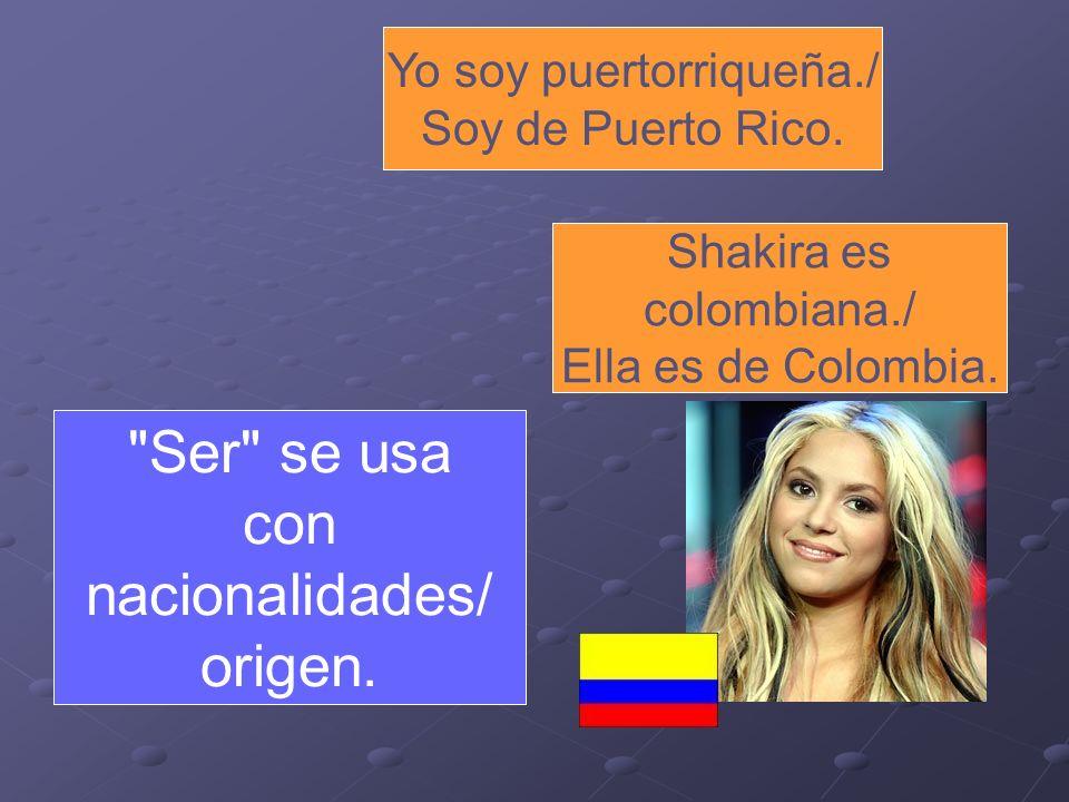 Yo soy puertorriqueña./ Soy de Puerto Rico. Shakira es colombiana./ Ella es de Colombia.