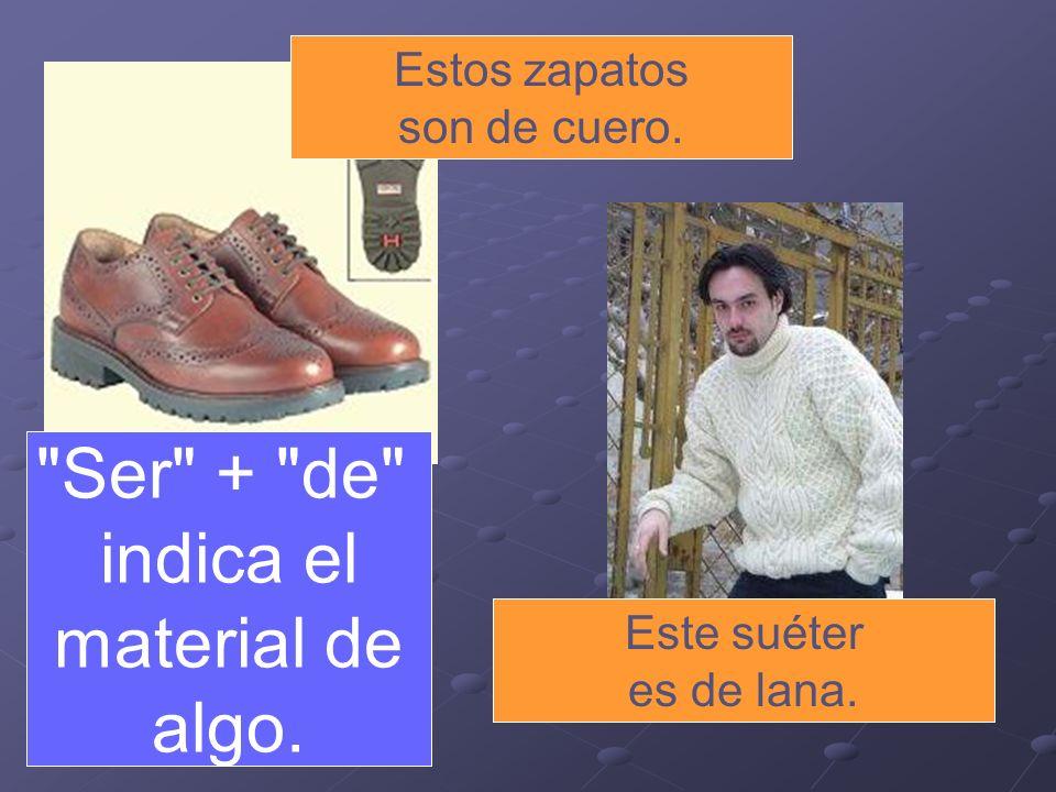Estos zapatos son de cuero. Este suéter es de lana. Ser + de indica el material de algo.