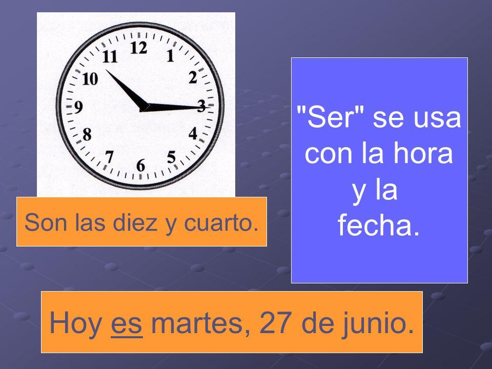 Son las diez y cuarto. Ser se usa con la hora y la fecha. Hoy es martes, 27 de junio.