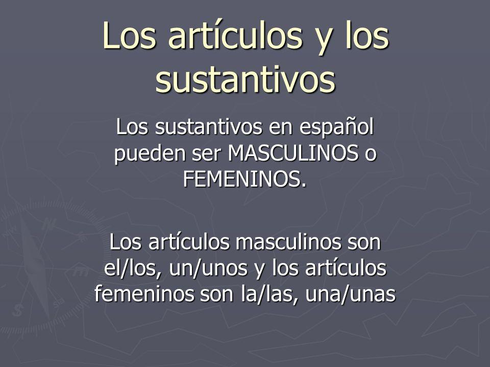 Los artículos y los sustantivos Los sustantivos en español pueden ser MASCULINOS o FEMENINOS. Los artículos masculinos son el/los, un/unos y los artíc