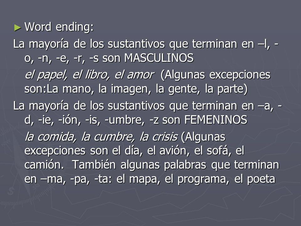 Word ending: Word ending: La mayoría de los sustantivos que terminan en –l, - o, -n, -e, -r, -s son MASCULINOS el papel, el libro, el amor (Algunas ex