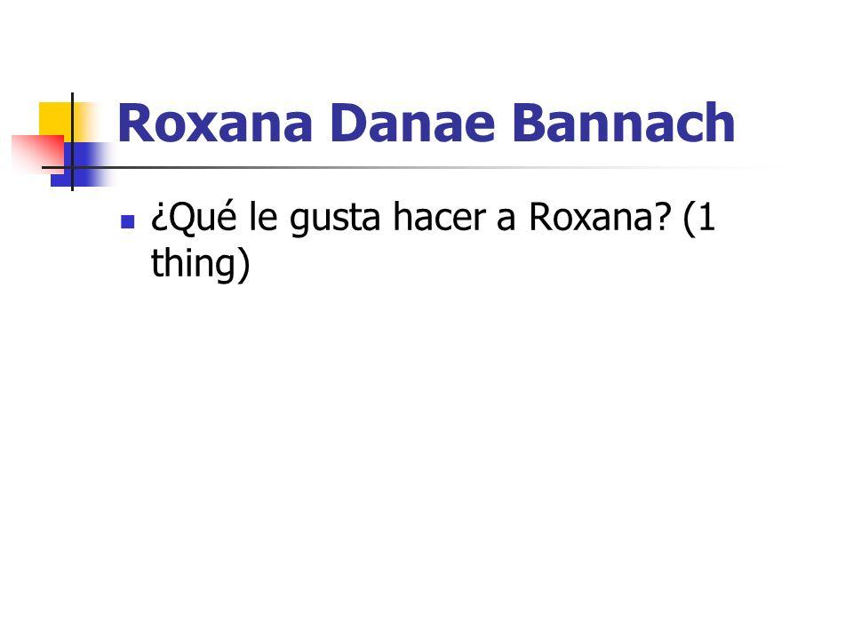 Roxana Danae Bannach ¿Qué le gusta hacer a Roxana? (1 thing)