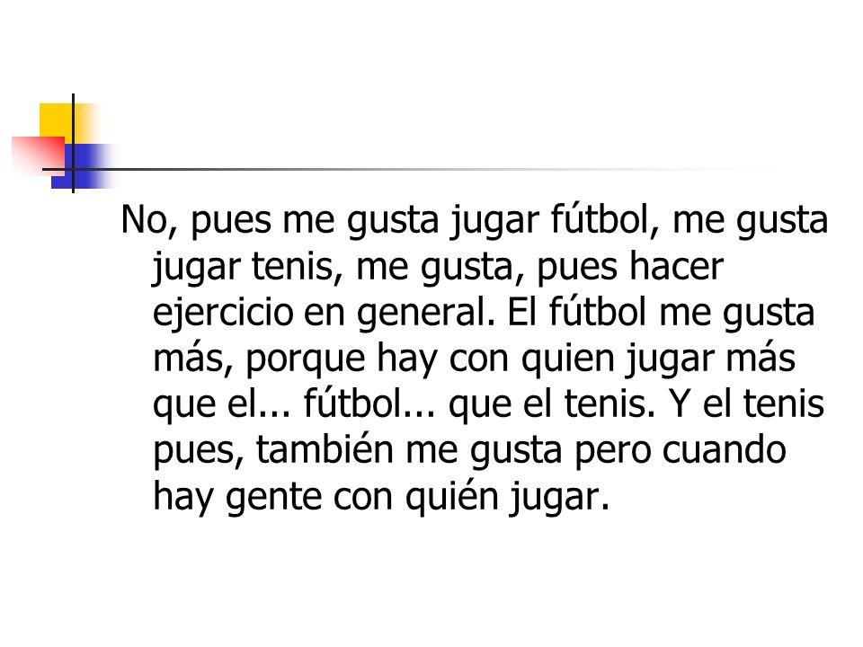 No, pues me gusta jugar fútbol, me gusta jugar tenis, me gusta, pues hacer ejercicio en general. El fútbol me gusta más, porque hay con quien jugar má