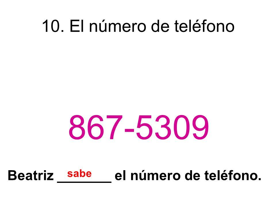 10. El número de teléfono 867-5309 Beatriz _______ el número de teléfono. sabe