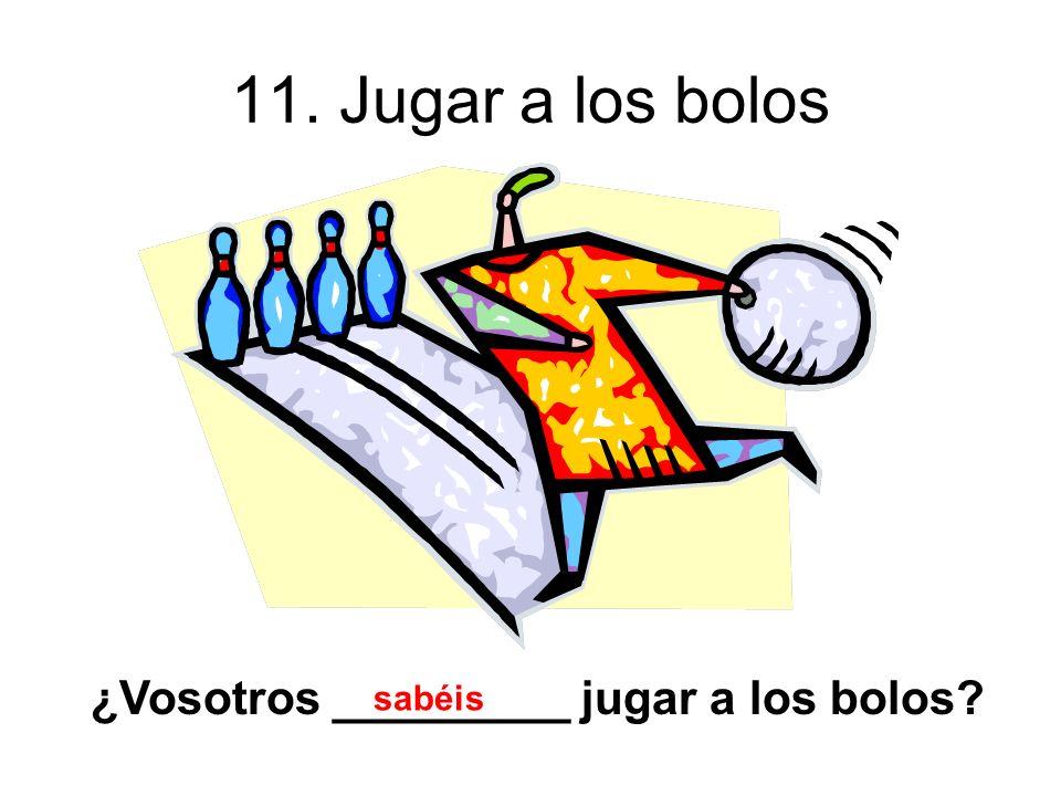 11. Jugar a los bolos ¿Vosotros _________ jugar a los bolos sabéis