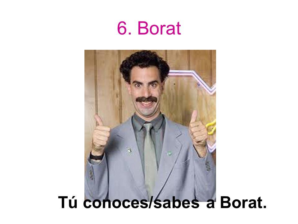 6. Borat Tú conoces/sabes a Borat.