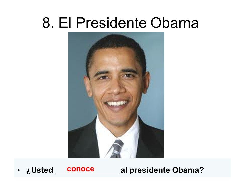 8. El Presidente Obama ¿Usted ______________ al presidente Obama conoce