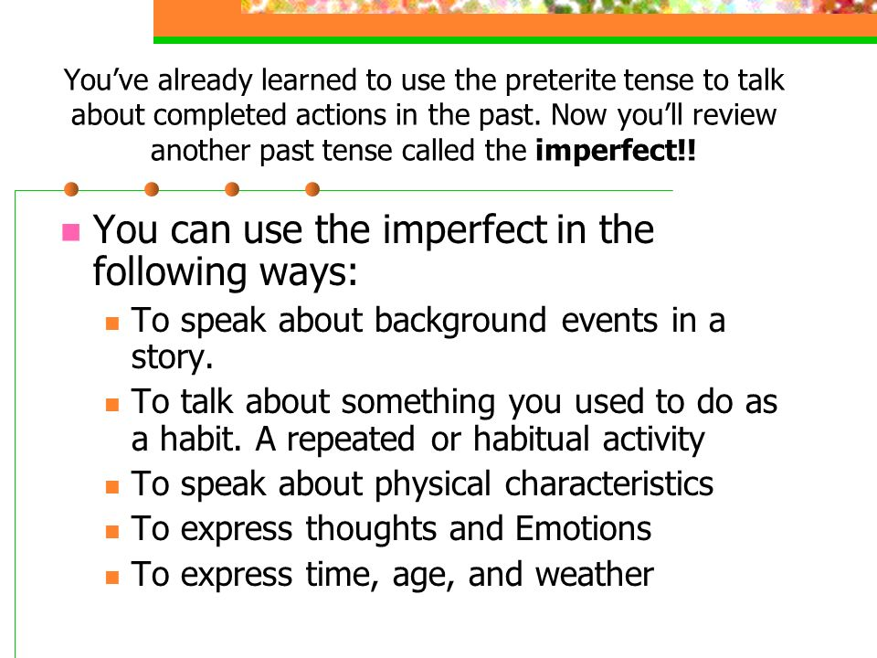 Youve already learned to use the preterite tense to talk about completed actions in the past.