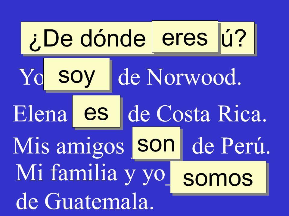 ¿De dónde ____ tú? Yo ____ de Norwood. soy eres Elena ____ de Costa Rica. Mis amigos ____ de Perú. es son Mi familia y yo_______ de Guatemala. somos