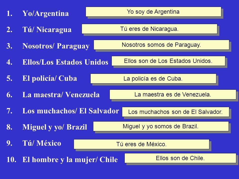 1.Yo/Argentina 2.Tú/ Nicaragua 3.Nosotros/ Paraguay 4.Ellos/Los Estados Unidos 5.El policía/ Cuba 6.La maestra/ Venezuela 7.Los muchachos/ El Salvador