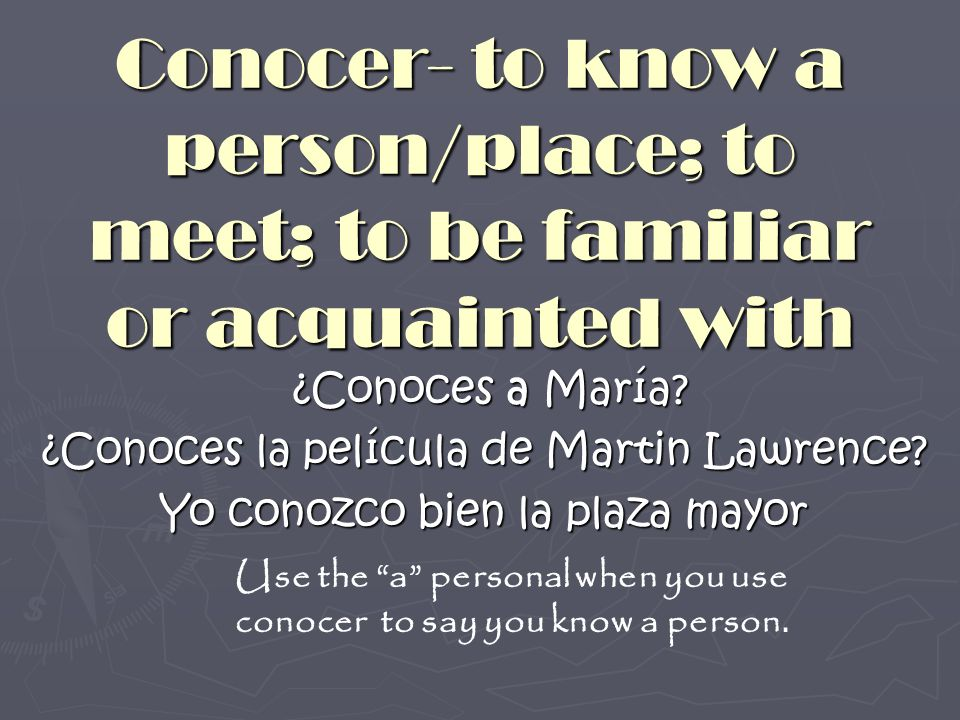 Conocer- to know a person/place; to meet; to be familiar or acquainted with ¿Conoces a María? ¿Conoces a María? ¿Conoces la película de Martin Lawrenc