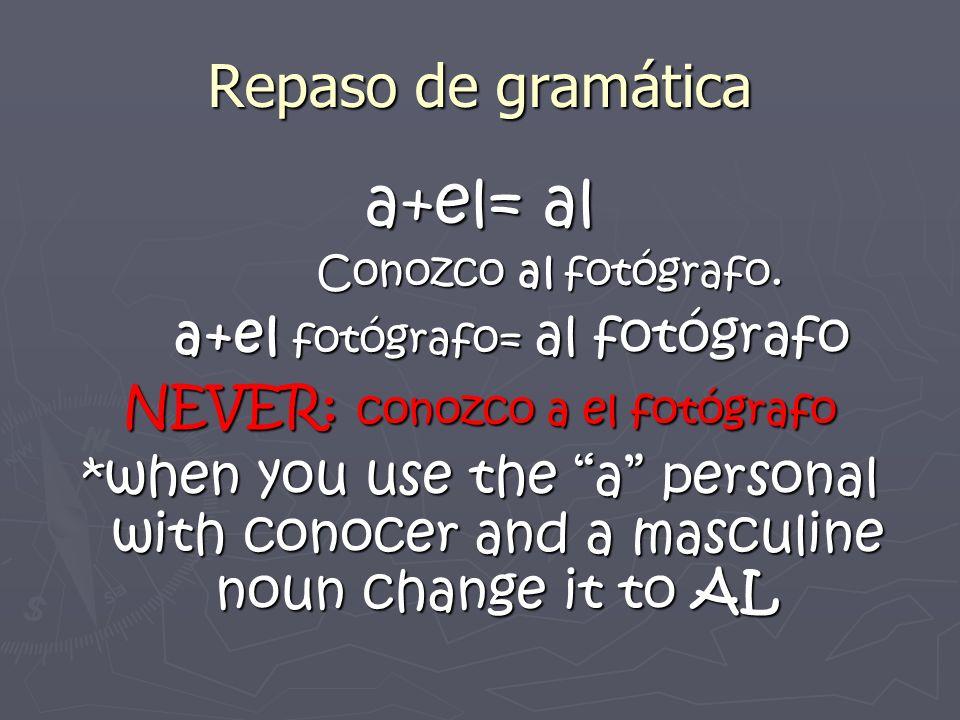 Repaso de gramática a+el= al Conozco al fotógrafo. Conozco al fotógrafo. a+el fotógrafo= al fotógrafo a+el fotógrafo= al fotógrafo NEVER: conozco a el
