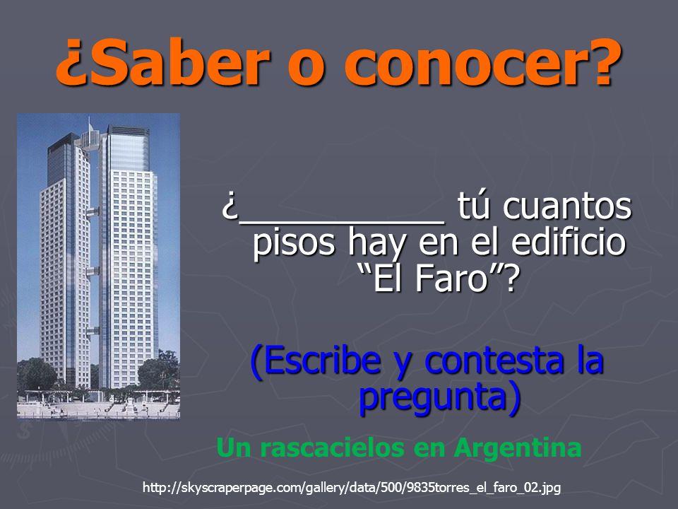 ¿Saber o conocer? ¿__________ tú cuantos pisos hay en el edificio El Faro? (Escribe y contesta la pregunta) http://skyscraperpage.com/gallery/data/500