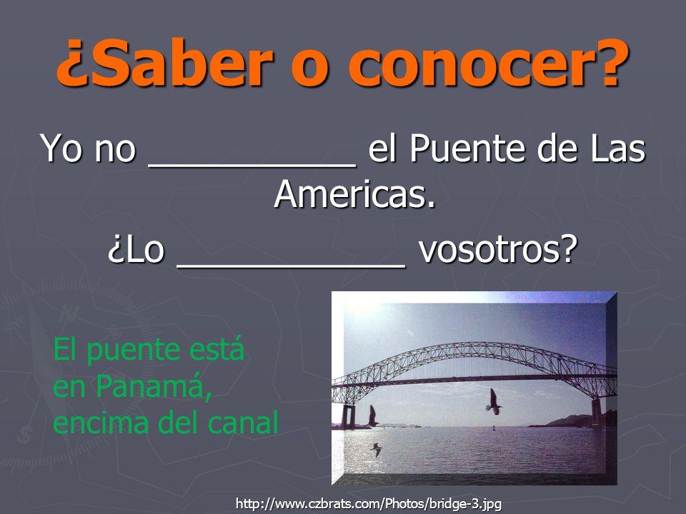 ¿Saber o conocer? Yo no __________ el Puente de Las Americas. ¿Lo ___________ vosotros? http://www.czbrats.com/Photos/bridge-3.jpg El puente está en P