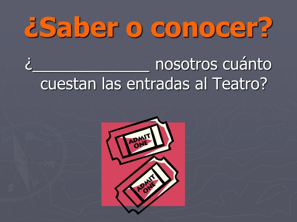 ¿Saber o conocer? ¿_____________ nosotros cuánto cuestan las entradas al Teatro?