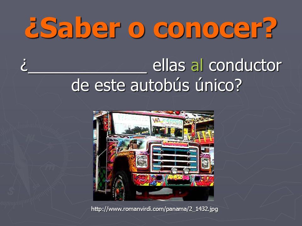 ¿Saber o conocer. ¿_____________ ellas al conductor de este autobús único.