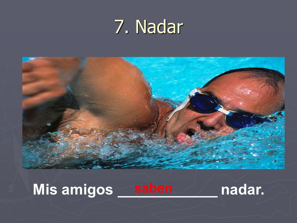 7. Nadar Mis amigos ____________ nadar. saben