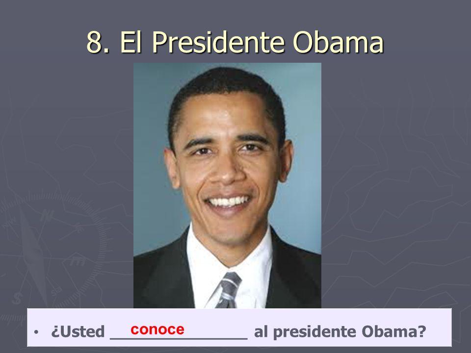 8. El Presidente Obama ¿Usted ______________ al presidente Obama? conoce