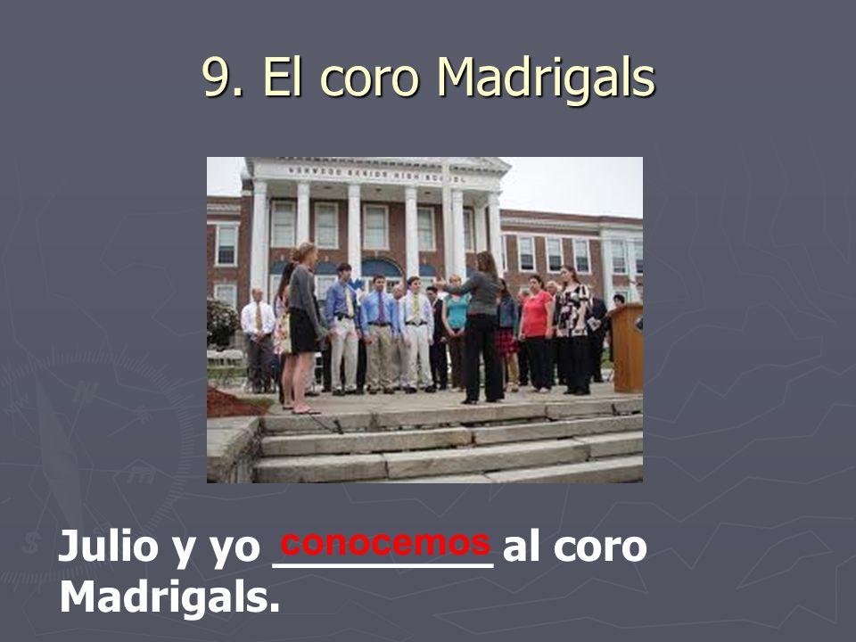 9. El coro Madrigals Julio y yo ________ al coro Madrigals. conocemos
