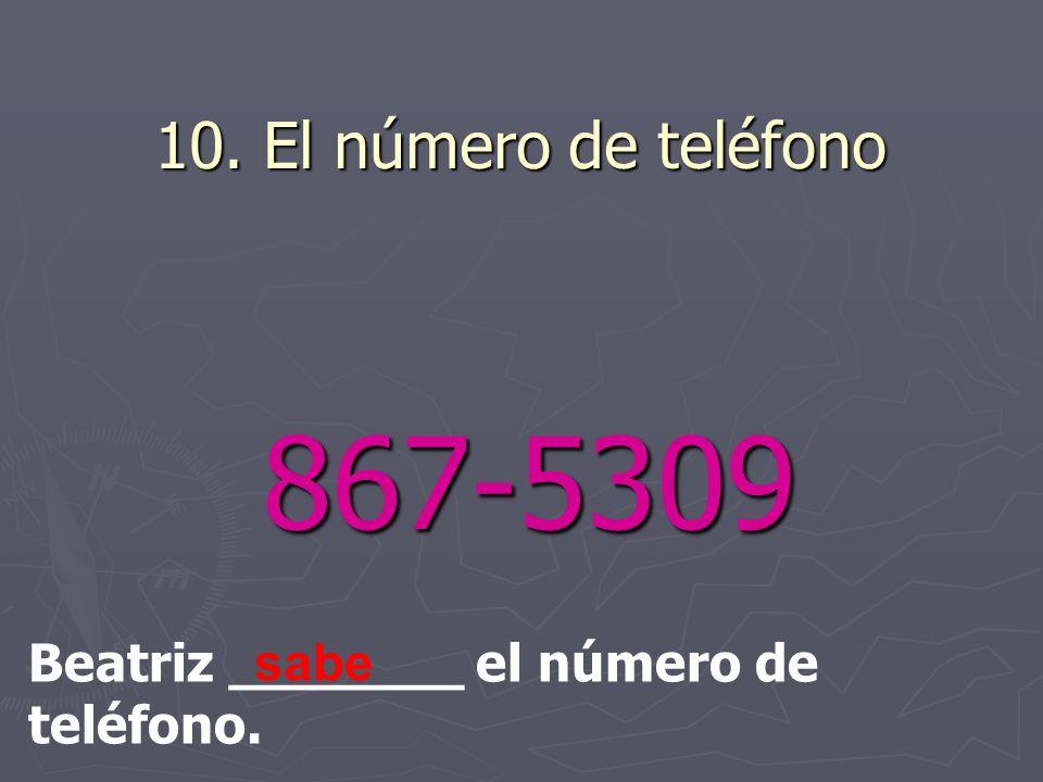10. El número de teléfono 867-5309 867-5309 Beatriz _______ el número de teléfono. sabe