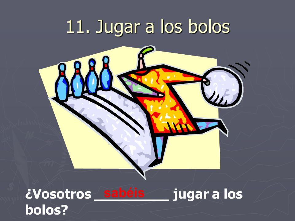 11. Jugar a los bolos ¿Vosotros _________ jugar a los bolos? sabéis
